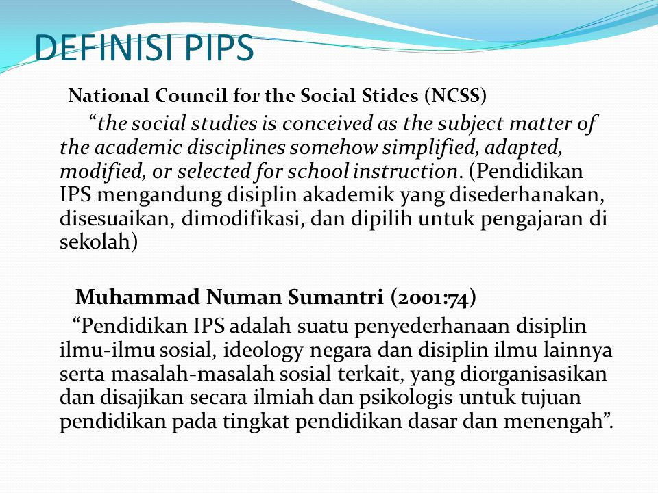 DEFINISI PIPS National Council for the Social Stides (NCSS) the social studies is conceived as the subject matter of the academic disciplines somehow simplified, adapted, modified, or selected for school instruction.