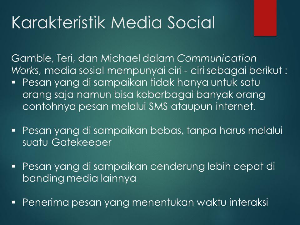 Karakteristik Media Social Gamble, Teri, dan Michael dalam Communication Works, media sosial mempunyai ciri - ciri sebagai berikut :  Pesan yang di sampaikan tidak hanya untuk satu orang saja namun bisa keberbagai banyak orang contohnya pesan melalui SMS ataupun internet.