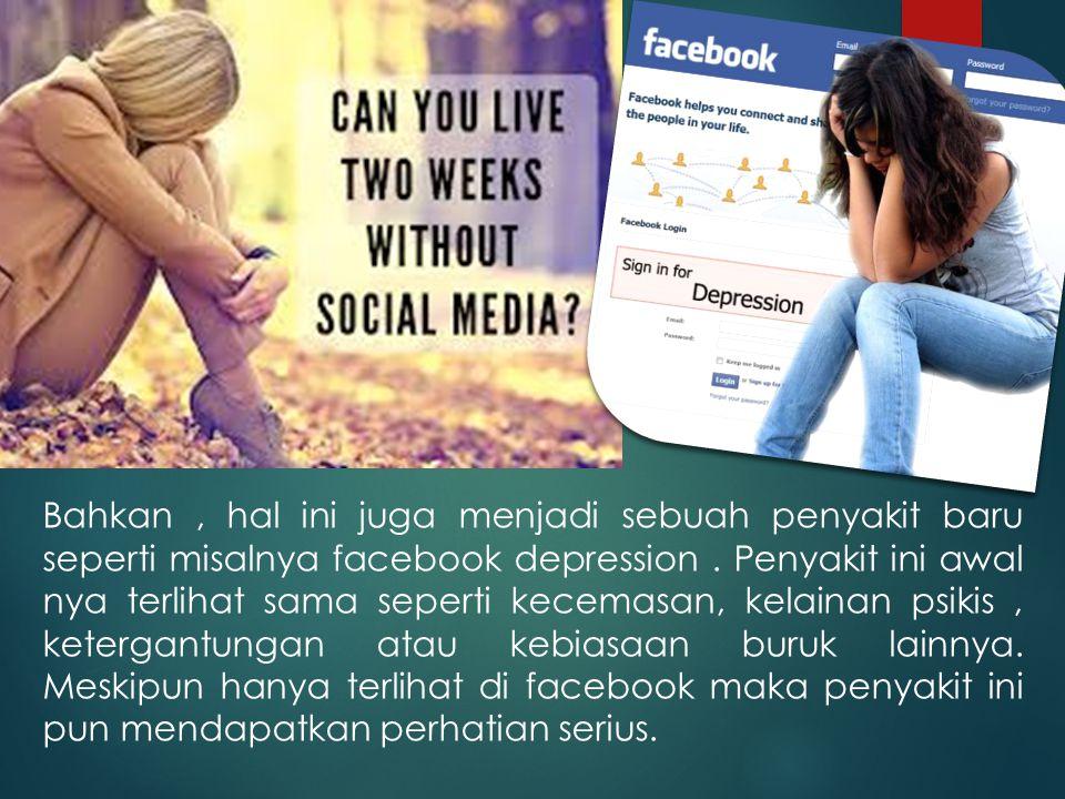Bahkan, hal ini juga menjadi sebuah penyakit baru seperti misalnya facebook depression.