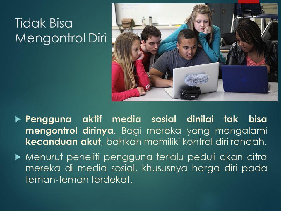 Tidak Bisa Mengontrol Diri  Pengguna aktif media sosial dinilai tak bisa mengontrol dirinya.