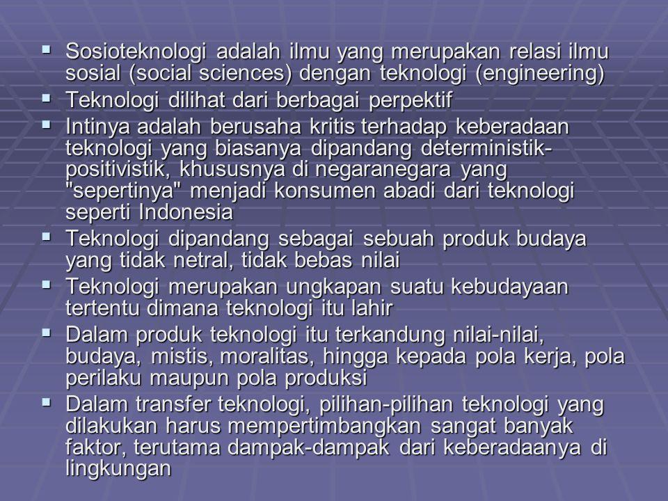  Sosioteknologi adalah ilmu yang merupakan relasi ilmu sosial (social sciences) dengan teknologi (engineering)  Teknologi dilihat dari berbagai perpektif  Intinya adalah berusaha kritis terhadap keberadaan teknologi yang biasanya dipandang deterministik- positivistik, khususnya di negaranegara yang sepertinya menjadi konsumen abadi dari teknologi seperti Indonesia  Teknologi dipandang sebagai sebuah produk budaya yang tidak netral, tidak bebas nilai  Teknologi merupakan ungkapan suatu kebudayaan tertentu dimana teknologi itu lahir  Dalam produk teknologi itu terkandung nilai-nilai, budaya, mistis, moralitas, hingga kepada pola kerja, pola perilaku maupun pola produksi  Dalam transfer teknologi, pilihan-pilihan teknologi yang dilakukan harus mempertimbangkan sangat banyak faktor, terutama dampak-dampak dari keberadaanya di lingkungan