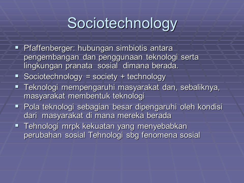 Sociotechnology  Pfaffenberger: hubungan simbiotis antara pengembangan dan penggunaan teknologi serta lingkungan pranata sosial dimana berada.