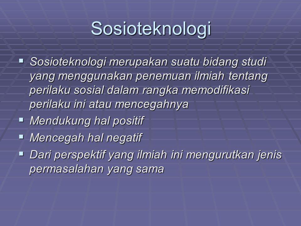 Sosioteknologi  Sosioteknologi merupakan suatu bidang studi yang menggunakan penemuan ilmiah tentang perilaku sosial dalam rangka memodifikasi perilaku ini atau mencegahnya  Mendukung hal positif  Mencegah hal negatif  Dari perspektif yang ilmiah ini mengurutkan jenis permasalahan yang sama