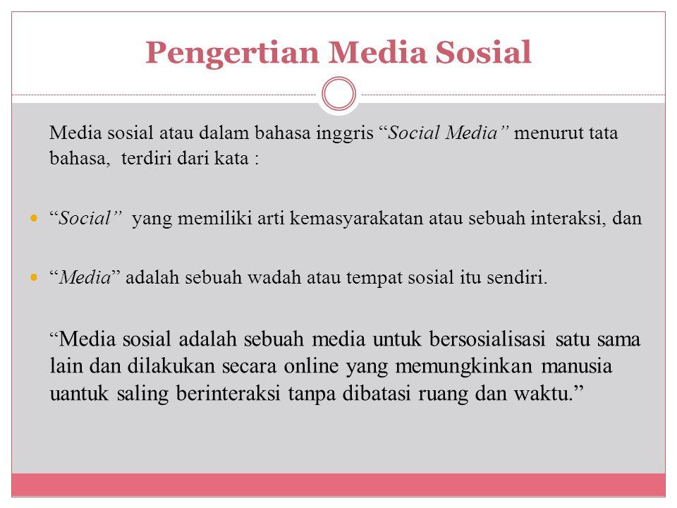 Pengertian Media Sosial Media sosial atau dalam bahasa inggris Social Media menurut tata bahasa, terdiri dari kata : Social yang memiliki arti kemasyarakatan atau sebuah interaksi, dan Media adalah sebuah wadah atau tempat sosial itu sendiri.