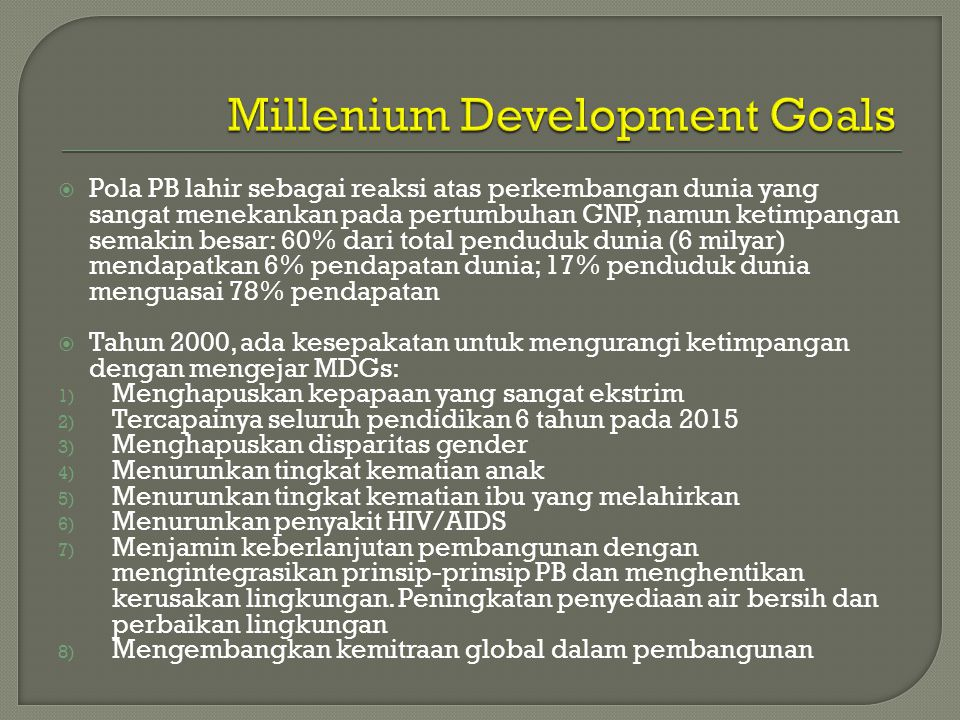  Pola PB lahir sebagai reaksi atas perkembangan dunia yang sangat menekankan pada pertumbuhan GNP, namun ketimpangan semakin besar: 60% dari total penduduk dunia (6 milyar) mendapatkan 6% pendapatan dunia; 17% penduduk dunia menguasai 78% pendapatan  Tahun 2000, ada kesepakatan untuk mengurangi ketimpangan dengan mengejar MDGs: 1) Menghapuskan kepapaan yang sangat ekstrim 2) Tercapainya seluruh pendidikan 6 tahun pada 2015 3) Menghapuskan disparitas gender 4) Menurunkan tingkat kematian anak 5) Menurunkan tingkat kematian ibu yang melahirkan 6) Menurunkan penyakit HIV/AIDS 7) Menjamin keberlanjutan pembangunan dengan mengintegrasikan prinsip-prinsip PB dan menghentikan kerusakan lingkungan.