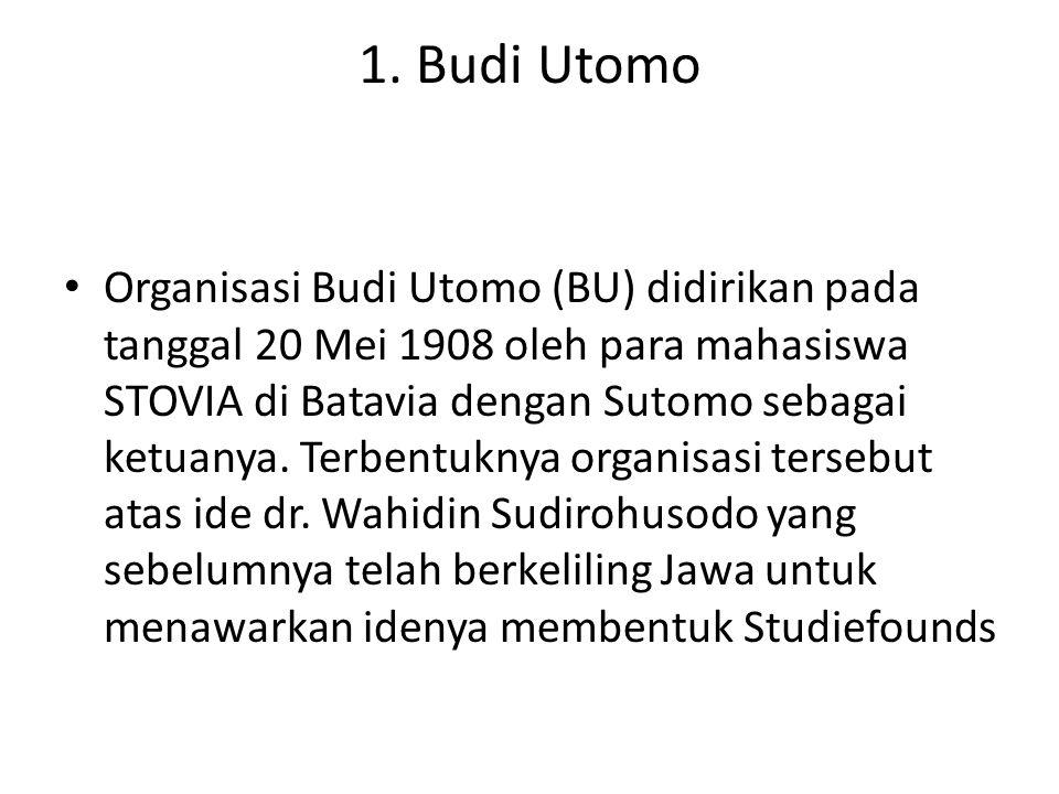1. Budi Utomo Organisasi Budi Utomo (BU) didirikan pada tanggal 20 Mei 1908 oleh para mahasiswa STOVIA di Batavia dengan Sutomo sebagai ketuanya. Terb