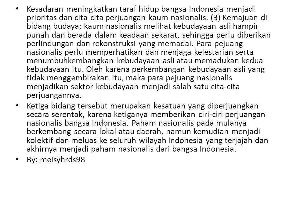 Kesadaran meningkatkan taraf hidup bangsa Indonesia menjadi prioritas dan cita-cita perjuangan kaum nasionalis. (3) Kemajuan di bidang budaya; kaum na