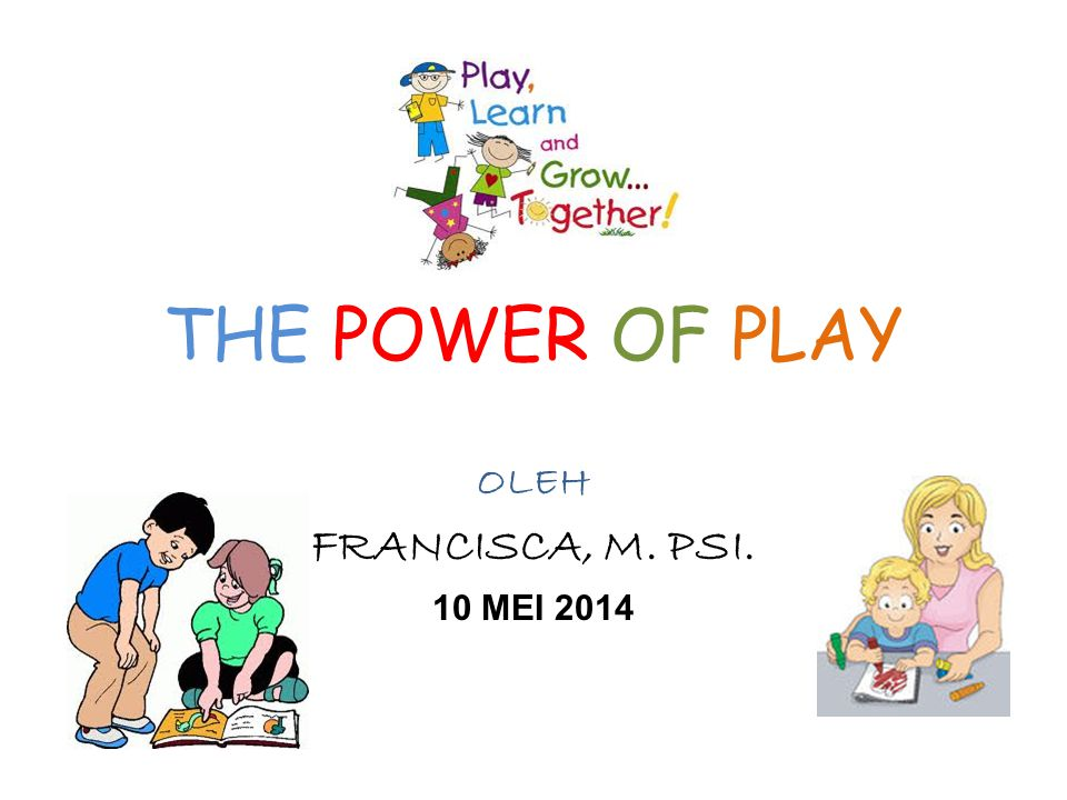 THE POWER OF PLAY OLEH FRANCISCA, M. PSI. 10 MEI 2014
