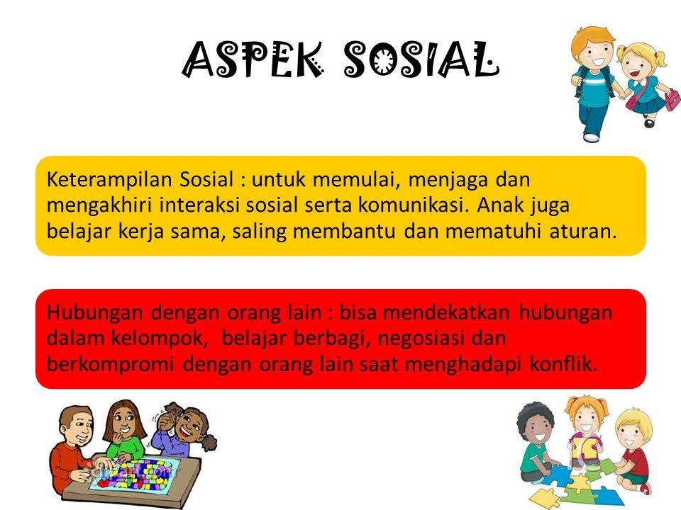 ASPEK SOSIAL Keterampilan Sosial : untuk memulai, menjaga dan mengakhiri interaksi sosial serta komunikasi. Anak juga belajar kerja sama, saling memba