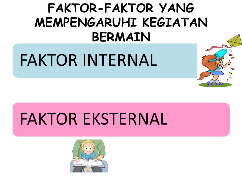 FAKTOR-FAKTOR YANG MEMPENGARUHI KEGIATAN BERMAIN FAKTOR INTERNALFAKTOR EKSTERNAL