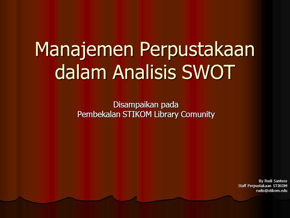 Manajemen Perpustakaan dalam Analisis SWOT Disampaikan pada Pembekalan STIKOM Library Comunity By Rudi Santoso Staff Perpustakaan STIKOM rudis@stikom.