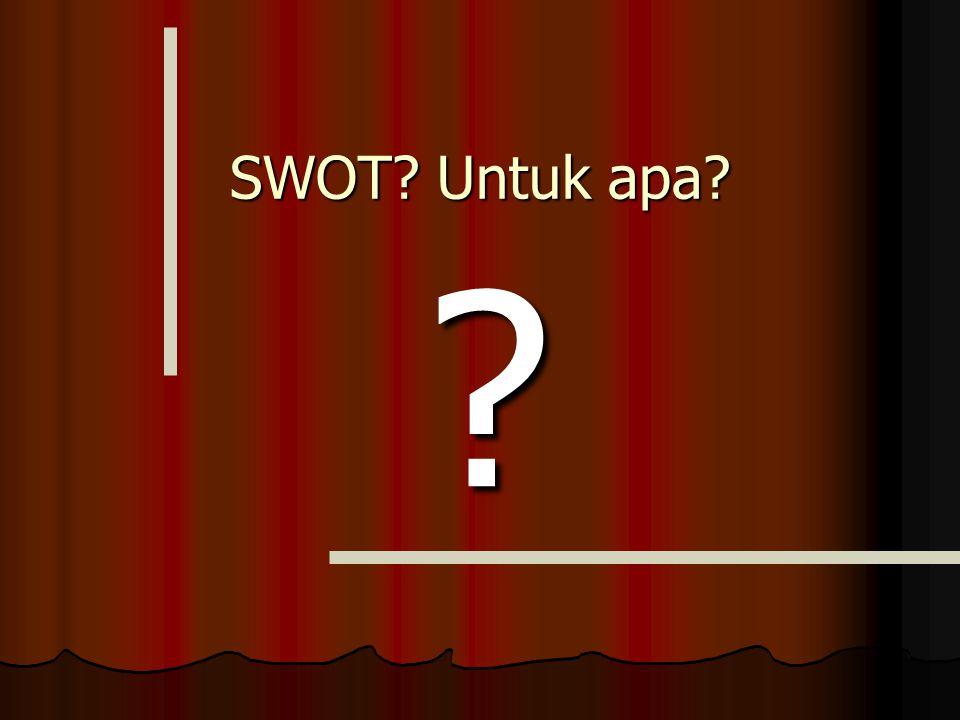 SWOT? Untuk apa? SWOT? Untuk apa? ?