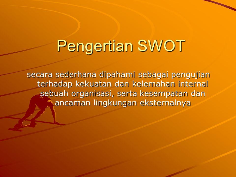 Pengertian SWOT secara sederhana dipahami sebagai pengujian terhadap kekuatan dan kelemahan internal sebuah organisasi, serta kesempatan dan ancaman l
