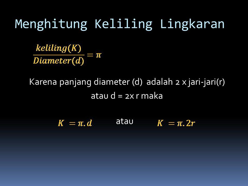 Menghitung Keliling Lingkaran Karena panjang diameter (d) adalah 2 x jari-jari(r) atau d = 2x r maka atau
