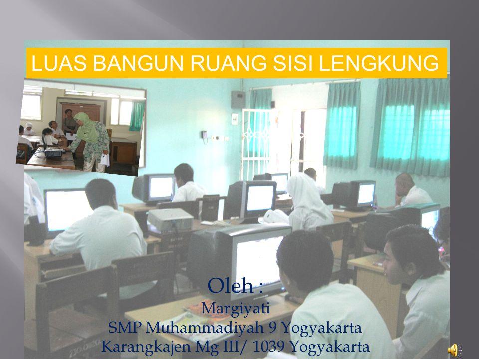 Oleh : Margiyati SMP Muhammadiyah 9 Yogyakarta Karangkajen Mg III/ 1039 Yogyakarta LUAS BANGUN RUANG SISI LENGKUNG
