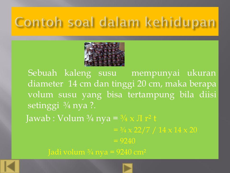 Sebuah tabung mempunyai jari-jari dan tinggi masing-masing 10 cm dan 30 cm, tentukan volum tabung tersebut!. Jawab : Volum= Л r² t = 3.14 x 10 x10 x 3
