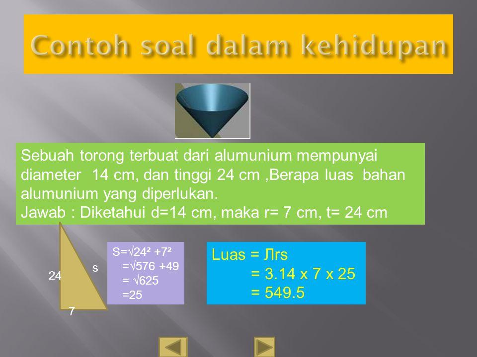 Sebuah kerucut mempunyai jari –jari 5 cm, dan tinggi kerucut 12 cm, tentukan luas permukaanya. Jawab : Diketahui r = 5 cm, t= 12 cm s=√12² +5² =√144+2