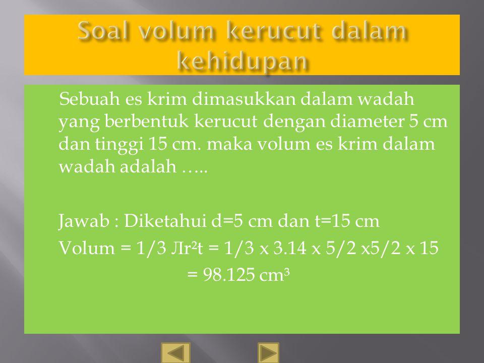 Sebuah kerucut mempunyai jari-jari 14 cm, dan tingginya 30 cm, berapa liter air yang bisa tertampung maksimal ?. Jawab : Diketahui r = 14 cm, t = 30 c