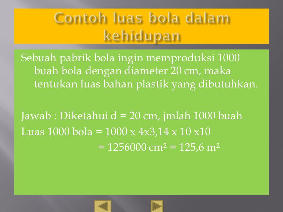Sebuah bola mempunya luas daerah 1256 cm². Berapa jari-jari bola tersebut?. Diketahui L= 1256 cm² R =√ 1256: (4 x3,14) = √ 1256 : 12,56 =√100=10 Jadi