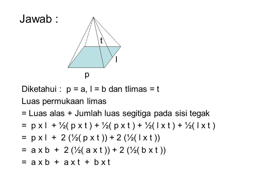 Diketahui : p = a, l = b dan tlimas = t Luas permukaan limas = Luas alas + Jumlah luas segitiga pada sisi tegak = p x l + ½( p x t ) + ½( p x t ) + ½(