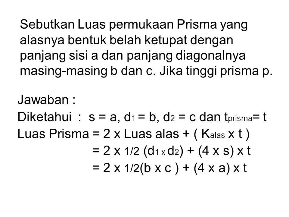 Sebutkan Luas permukaan Prisma yang alasnya bentuk belah ketupat dengan panjang sisi a dan panjang diagonalnya masing-masing b dan c. Jika tinggi pris