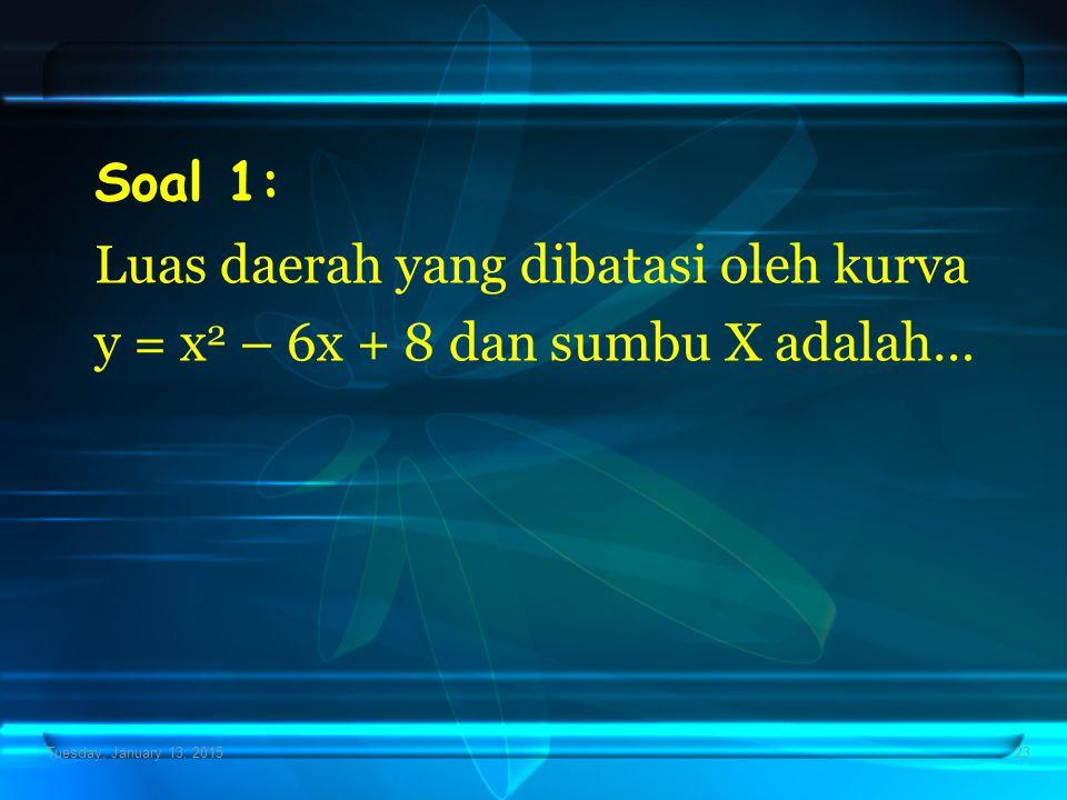 Tuesday, January 13, 201523 Soal 1: Luas daerah yang dibatasi oleh kurva y = x 2 – 6x + 8 dan sumbu X adalah…