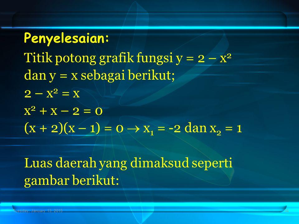 Tuesday, January 13, 201534 Penyelesaian: Titik potong grafik fungsi y = 2 – x 2 dan y = x sebagai berikut; 2 – x 2 = x x 2 + x – 2 = 0 (x + 2)(x – 1)