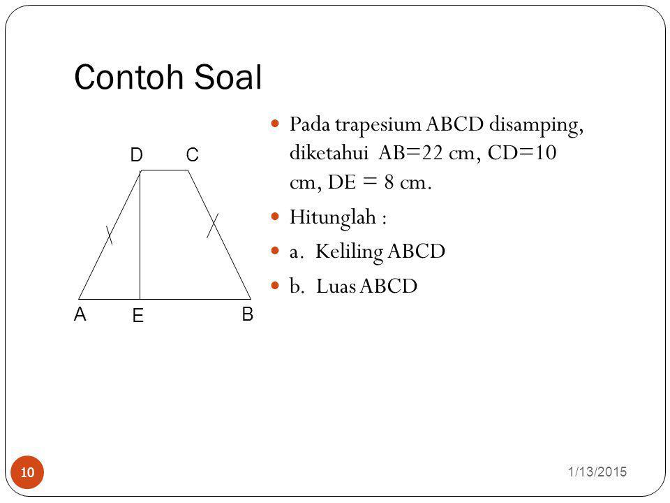 Contoh Soal 1/13/2015 10 Pada trapesium ABCD disamping, diketahui AB=22 cm, CD=10 cm, DE = 8 cm. Hitunglah : a. Keliling ABCD b. Luas ABCD A DC B E