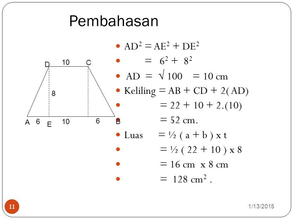 Pembahasan 1/13/2015 11 AD 2 = AE 2 + DE 2 = 62 62 + 8282 AD =  100 = 10 cm Keliling = AB + CD + 2( AD) = 22 + 10 + 2.(10) = 52 cm. Luas = ½ ( a + b