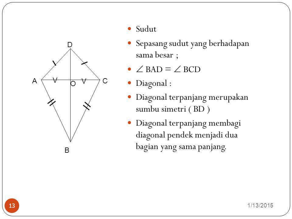 1/13/2015 13 Sudut Sepasang sudut yang berhadapan sama besar ;  BAD =  BCD Diagonal : terpanjang merupakan sumbu simetri ( BD ) Diagonal terpanjang membagi diagonal pendek menjadi dua bagian yang sama panjang.