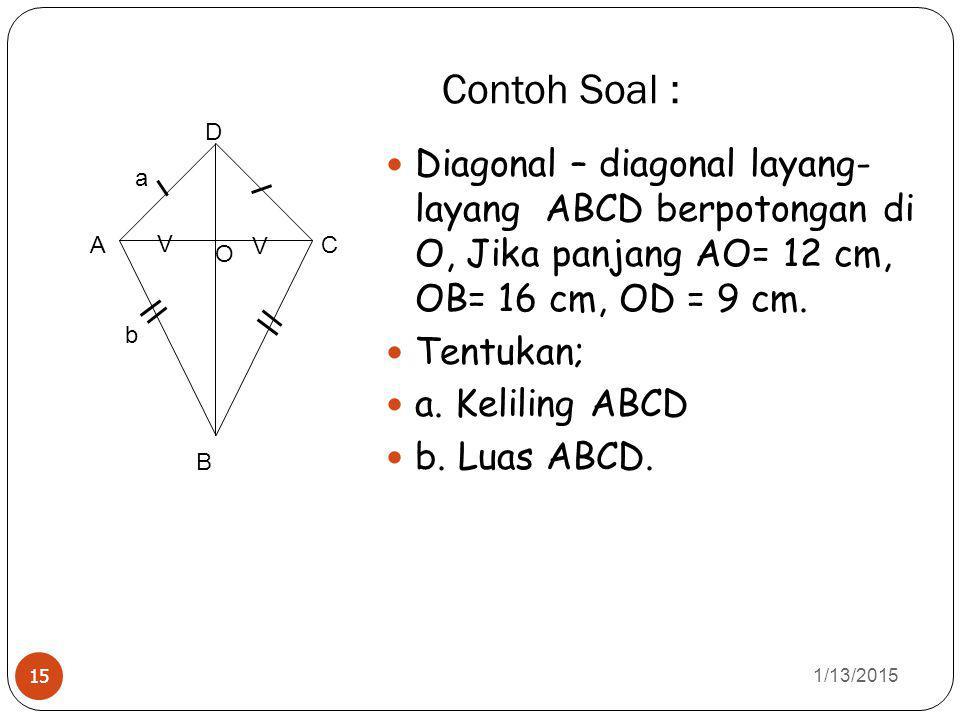 Contoh Soal : 1/13/2015 15 Diagonal – diagonal layang- layang ABCD berpotongan di O, Jika panjang AO= 12 cm, OB= 16 cm, OD = 9 cm. Tentukan; a. Kelili