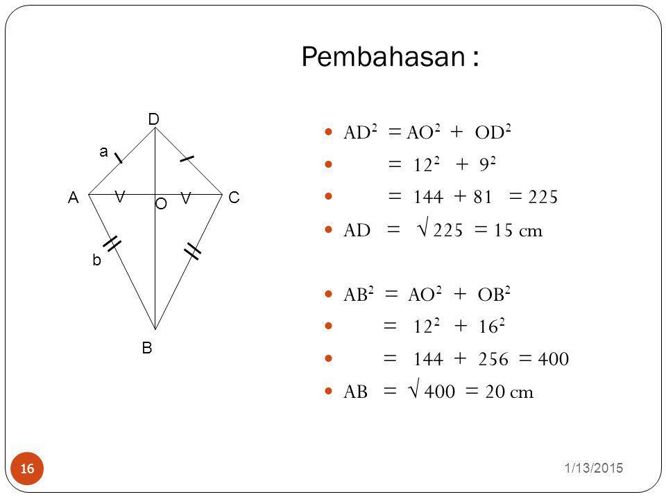 Pembahasan : 1/13/2015 16 AD 2 = AO 2 + OD 2 = 12 2 + 9292 = 144 + 81 = 225 AD =  225 = 15 cm AB 2 = AO 2 + OB 2 = 12 2 + 16 2 = 144 + 256 = 400 AB =