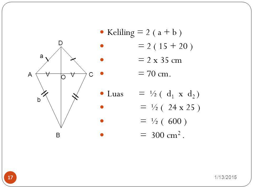 1/13/2015 17 Keliling = 2 ( a + b ) = 2 ( 15 + 20 ) = 2 x 35 cm = 70 cm. Luas = ½ ( d 1 x d 2 ) = ½ ( 24 x 25 ) = ½ ( 600 ) = 300 cm 2. O B AC D V V a