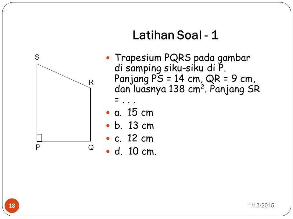Latihan Soal - 1 1/13/2015 18 Trapesium PQRS pada gambar di samping siku-siku di P. Panjang PS = 14 cm, QR = 9 cm, dan luasnya 138 cm 2. Panjang SR =.