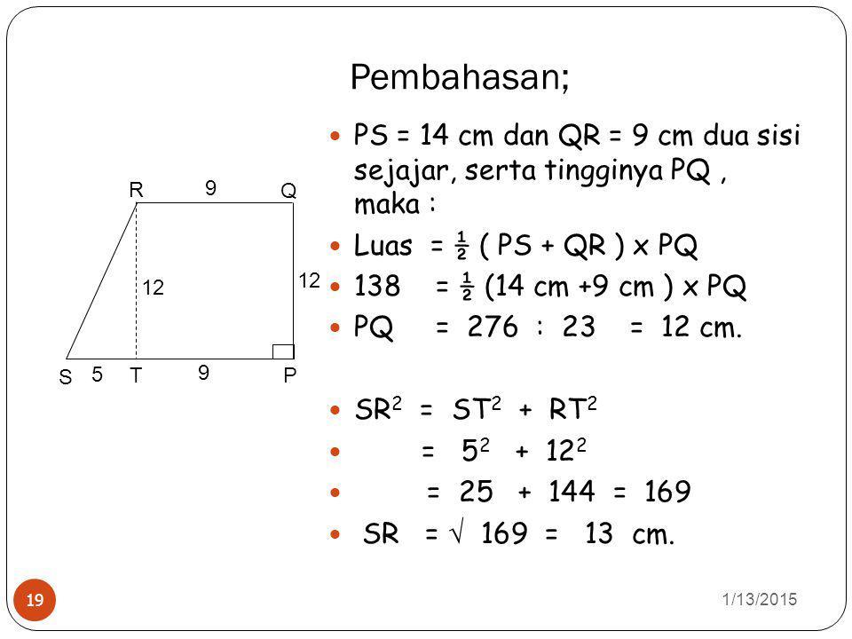 Pembahasan; 1/13/2015 19 PS = 14 cm dan QR = 9 cm dua sisi sejajar, serta tingginya PQ, maka : Luas = ½ ( PS + QR ) x PQ 138 = ½ (14 cm +9 cm ) x PQ = 276 : 23 = 12 cm.