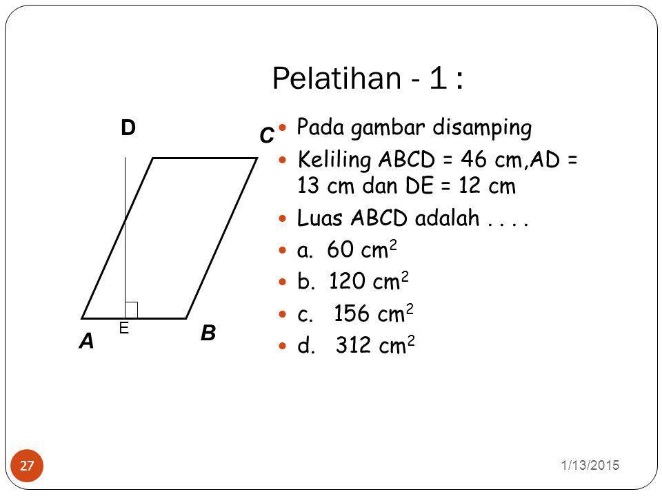 Pelatihan - 1 : 1/13/2015 27 Pada gambar disamping Keliling ABCD = 46 cm,AD = 13 cm dan DE = 12 cm Luas ABCD adalah....