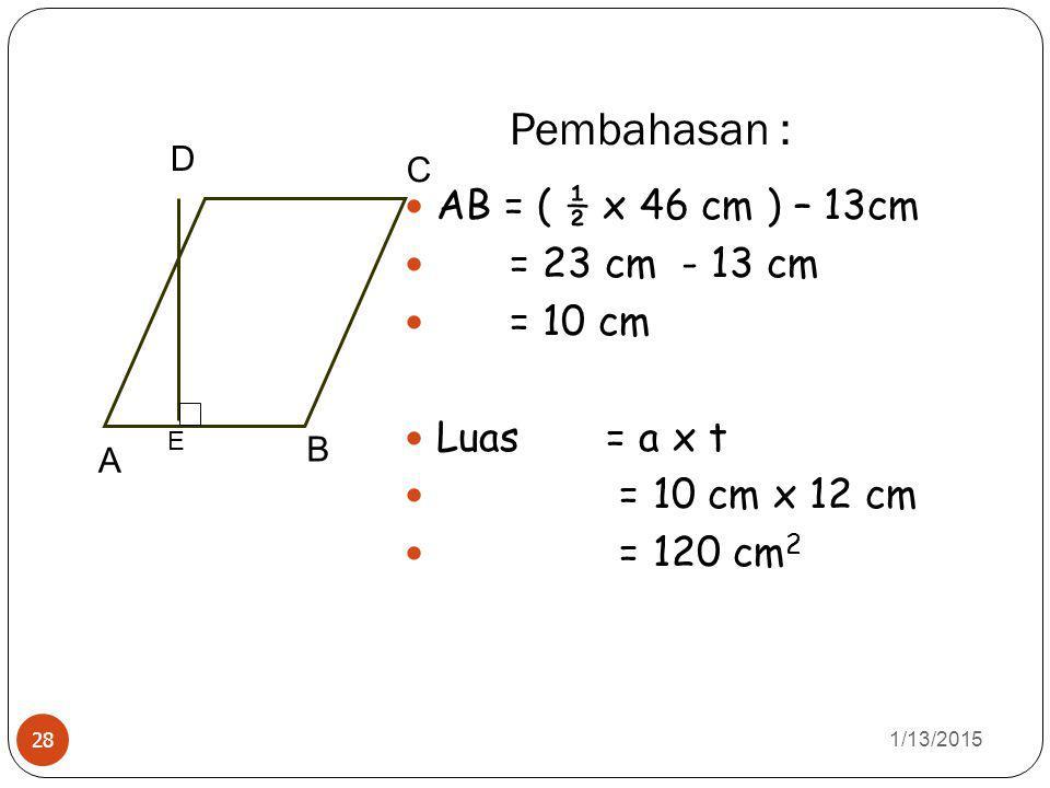 Pembahasan : 1/13/2015 28 AB = ( ½ x 46 cm ) – 13cm = 23 cm - 13 cm = 10 cm Luas = a x t = 10 cm x 12 cm = 120 cm 2 A B C D E