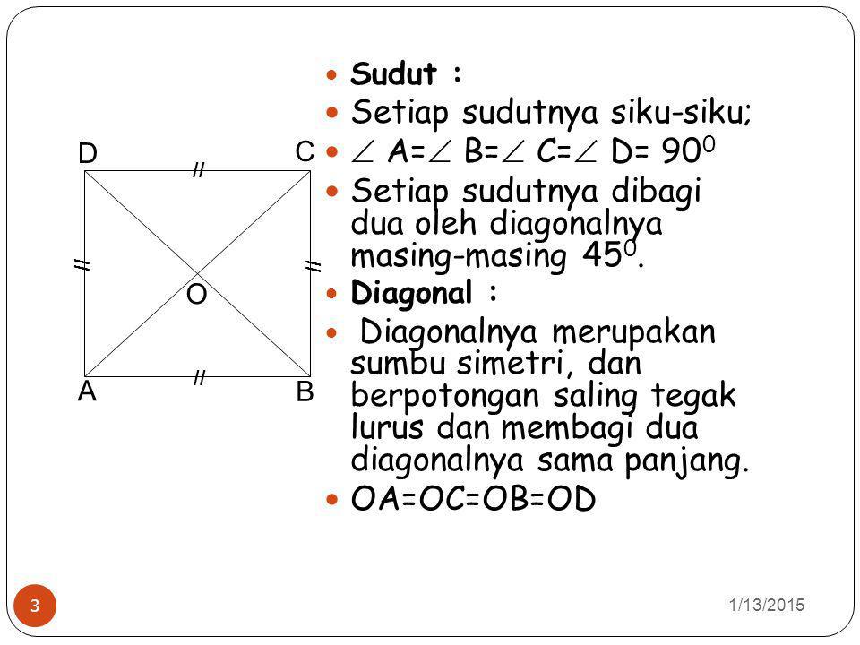 1/13/2015 3 Sudut : Setiap sudutnya siku-siku;  A=  B=  C=  D= 90 0 Setiap sudutnya dibagi dua oleh diagonalnya masing-masing 45 0. Diagonal : Dia