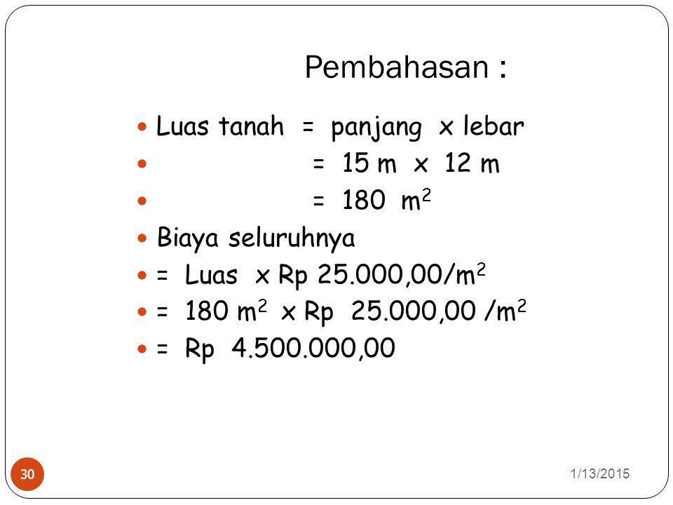 Pembahasan : 1/13/2015 30 Luas tanah = panjang x lebar = 15 m x 12 m = 180 m 2 Biaya seluruhnya = Luas x Rp 25.000,00/m 2 = 180 m 2 x Rp 25.000,00 /m 2 = Rp 4.500.000,00