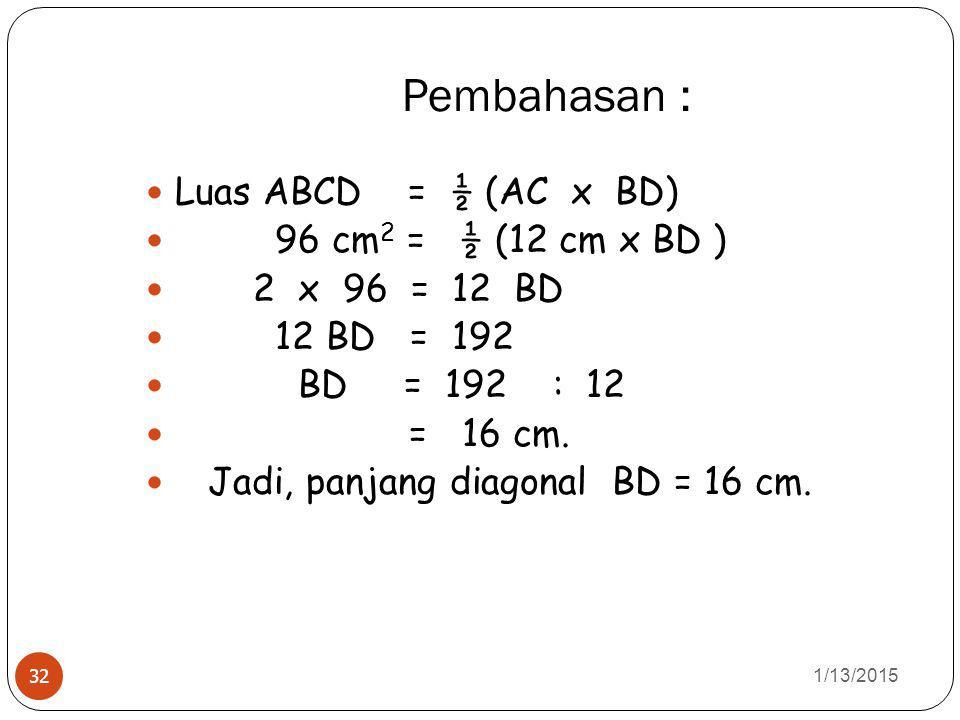 Pembahasan : 1/13/2015 32 Luas ABCD = ½ (AC x BD) 96 cm 2 = ½ (12 cm x BD ) 2 x 96 = 12 BD 12 BD = 192 BD = 192 : 12 = 16 cm.