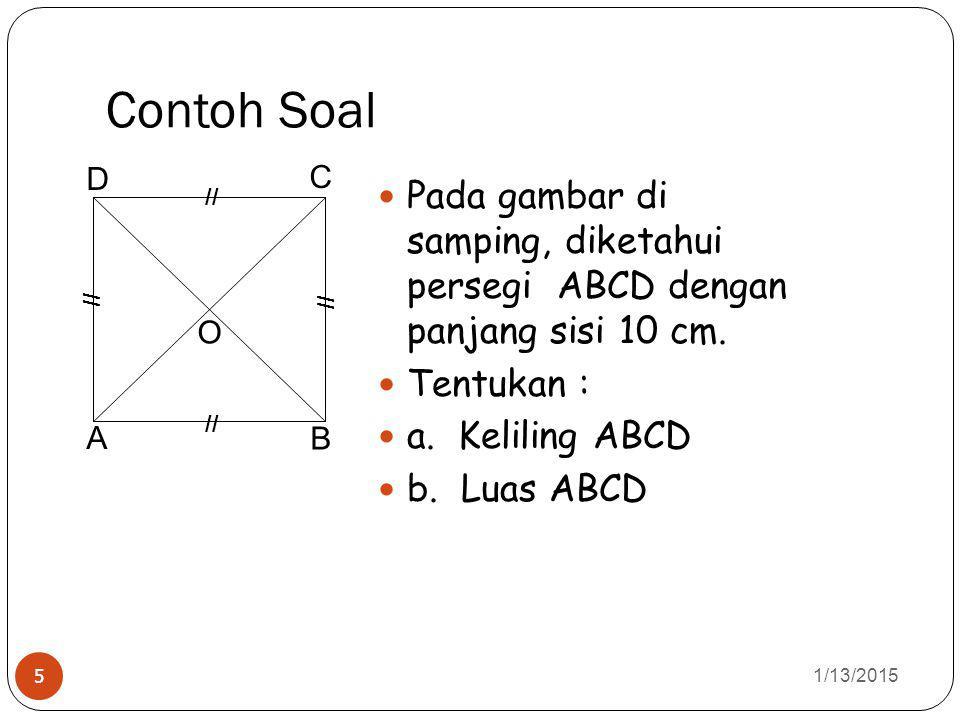 Contoh Soal 1/13/2015 5 Pada gambar di samping, diketahui persegi ABCD dengan panjang sisi 10 cm. Tentukan : a. Keliling ABCD b. Luas ABCD A B C D O /