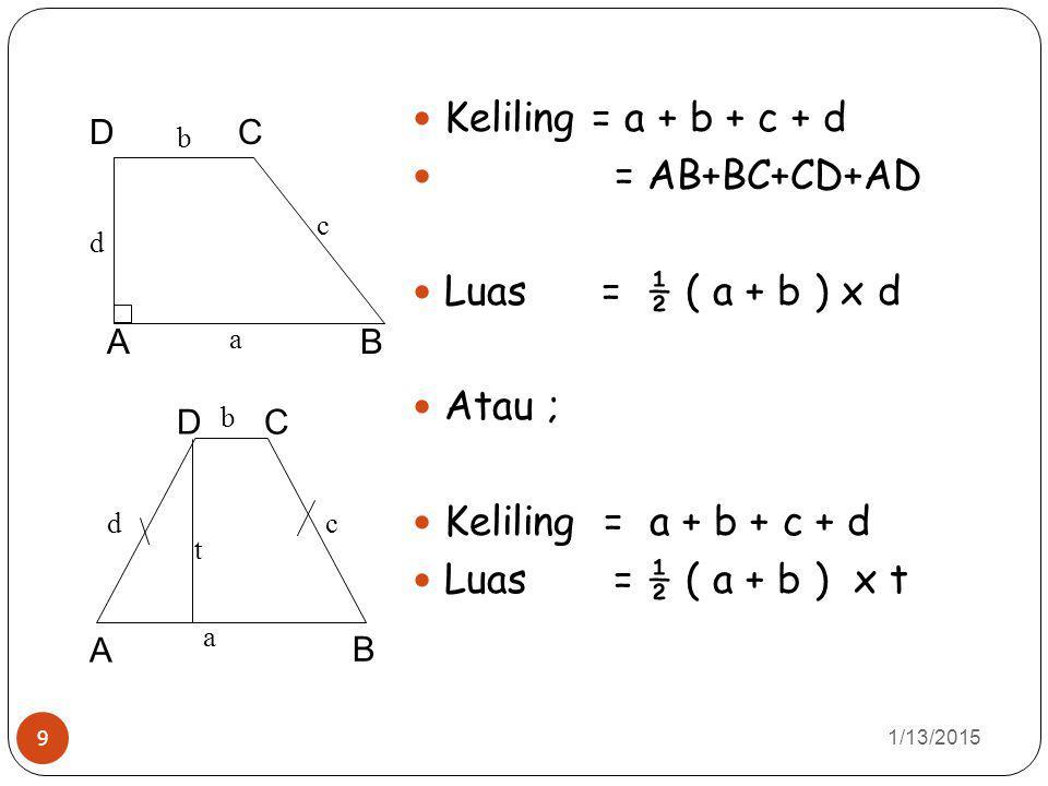 1/13/2015 9 Keliling = a + b + c + d = AB+BC+CD+AD Luas = ½ ( a + b ) x d Atau ; Keliling = a + b + c + d Luas = ½ ( a + b ) x t A C B D a b d c A DC
