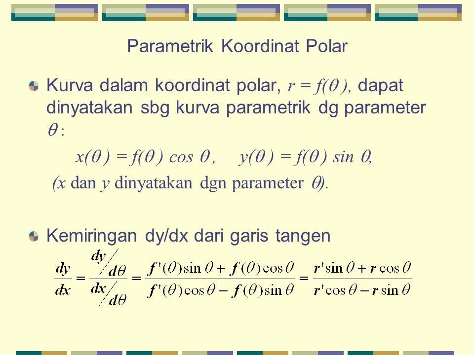 Parametrik Koordinat Polar Kurva dalam koordinat polar, r = f(  ), dapat dinyatakan sbg kurva parametrik dg parameter  : x(  ) = f(  ) cos , y(  ) = f(  ) sin , (x dan y dinyatakan dgn parameter  ).