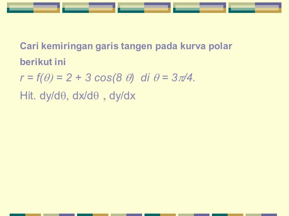 Cari kemiringan garis tangen pada kurva polar berikut ini r = f(  = 2 + 3 cos(8  ) di  = 3  /4. Hit. dy/d  dx/d   dy/dx