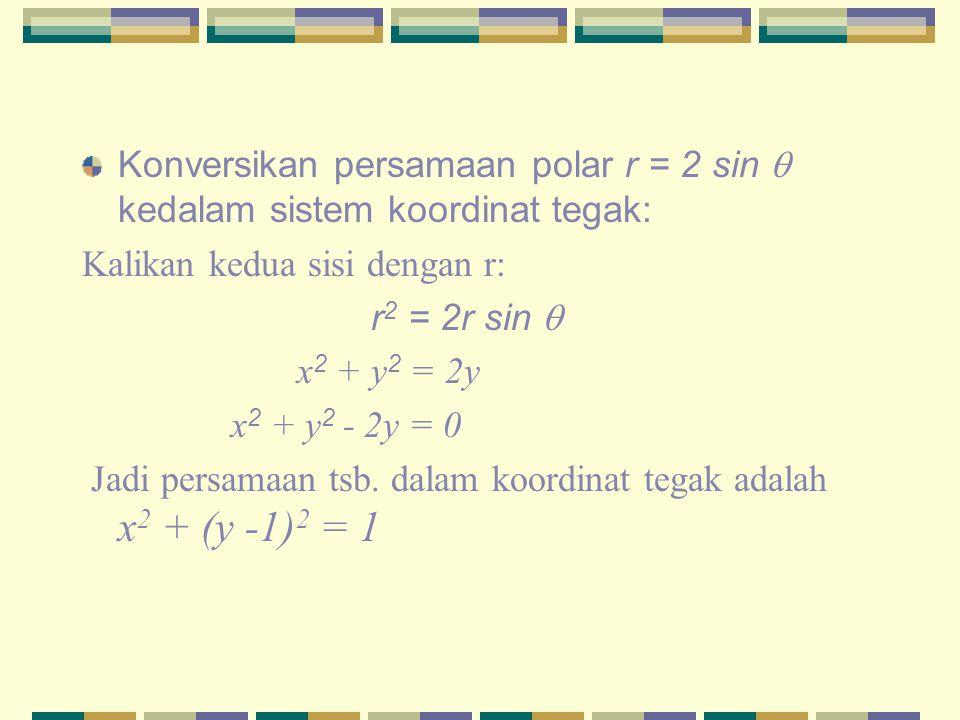 Konversikan persamaan polar r = 2 sin  kedalam sistem koordinat tegak: Kalikan kedua sisi dengan r: r 2 = 2r sin  x 2 + y 2 = 2y x 2 + y 2 - 2y = 0 Jadi persamaan tsb.