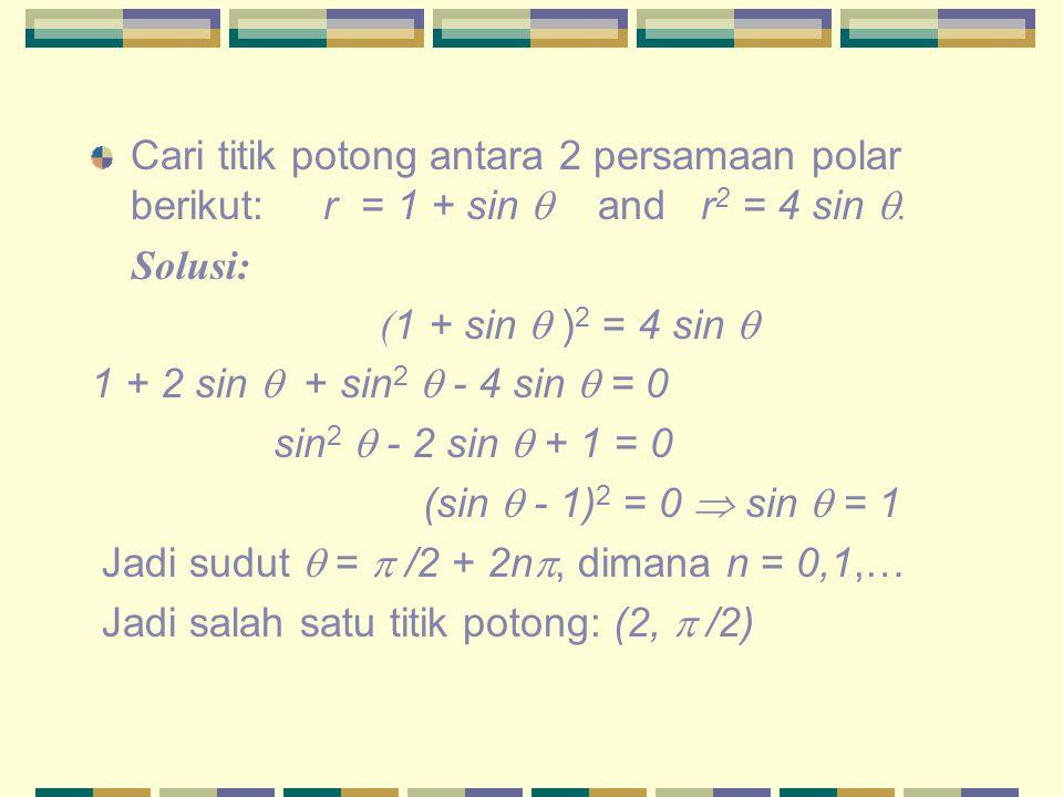 Cari titik potong antara 2 persamaan polar berikut: r = 1 + sin  and r 2 = 4 sin . Solusi: ( 1 + sin  ) 2 = 4 sin  1 + 2 sin  + sin 2  - 4 sin 