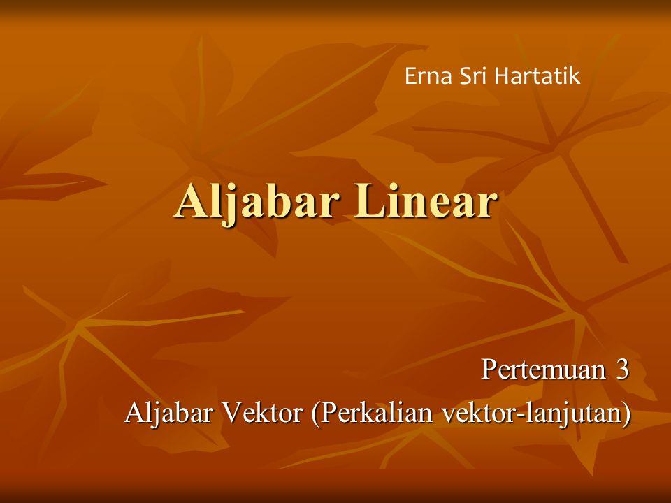 Aljabar Linear Pertemuan 3 Aljabar Vektor (Perkalian vektor-lanjutan) Erna Sri Hartatik