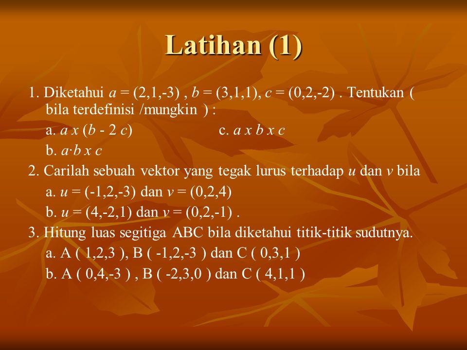 Latihan (1) 1. Diketahui a = (2,1,-3), b = (3,1,1), c = (0,2,-2). Tentukan ( bila terdefinisi /mungkin ) : a. a x (b - 2 c) c. a x b x c b. a·b x c 2.