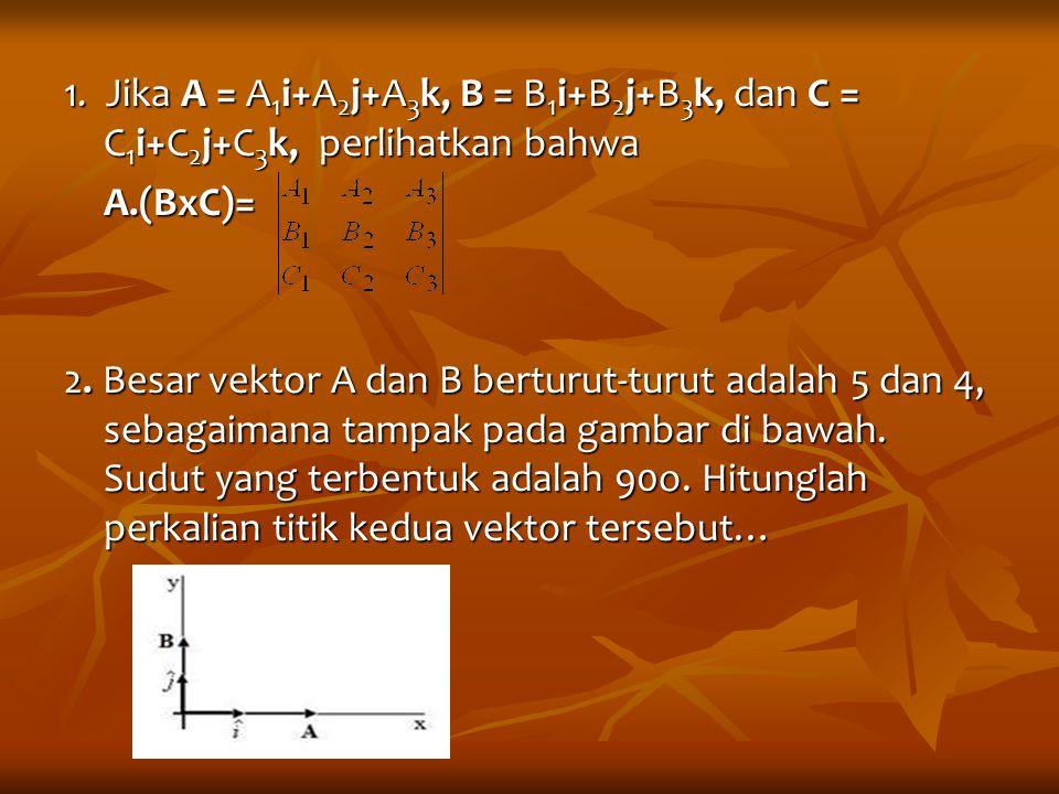 1. Jika A = A 1 i+A 2 j+A 3 k, B = B 1 i+B 2 j+B 3 k, dan C = C 1 i+C 2 j+C 3 k, perlihatkan bahwa A.(BxC)= 2. Besar vektor A dan B berturut-turut ada