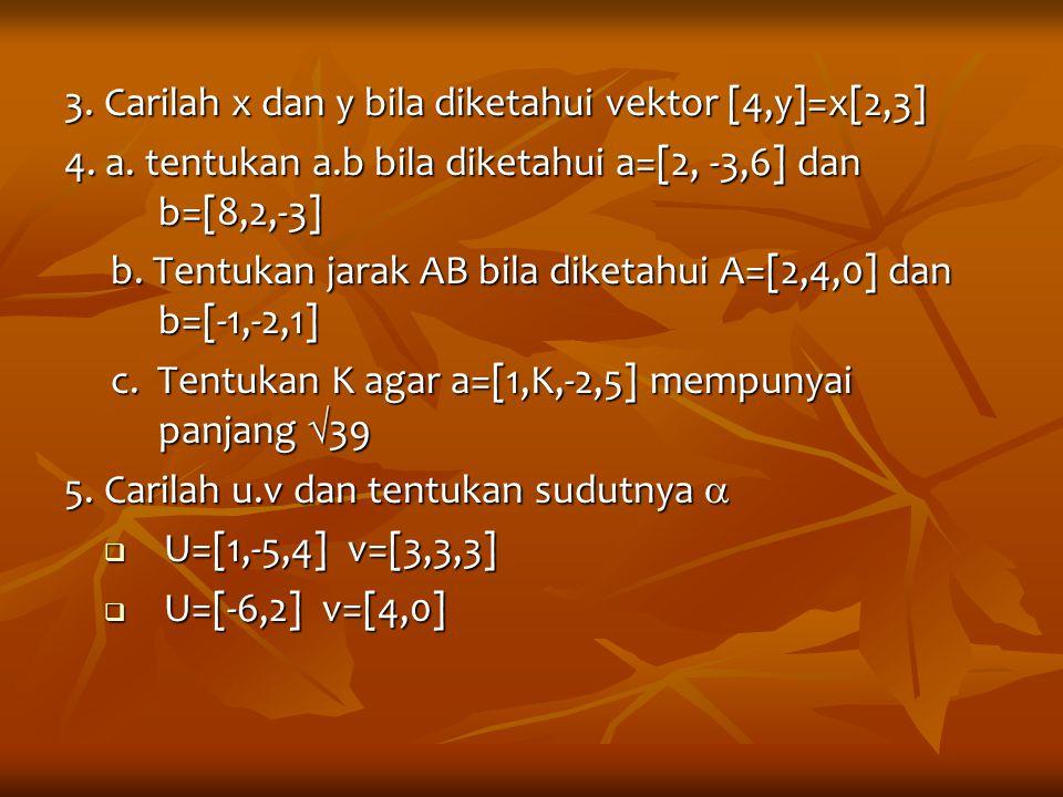 3. Carilah x dan y bila diketahui vektor [4,y]=x[2,3] 4. a. tentukan a.b bila diketahui a=[2, -3,6] dan b=[8,2,-3] b. Tentukan jarak AB bila diketahui